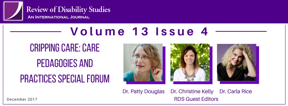 Volume 13 Issue 4. Cripping Care: Care Pedagogies and Practices Special Forum. RDS Guest Editors Dr Patty Douglas and photo, Dr. Christine Kelly and photo, Dr. Carla Rice and photo. December 2017